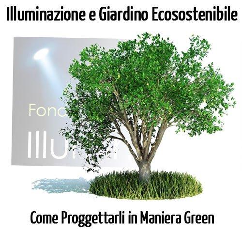 Illuminazione e Giardino Ecosostenibile: Come Progettare in Maniera Green